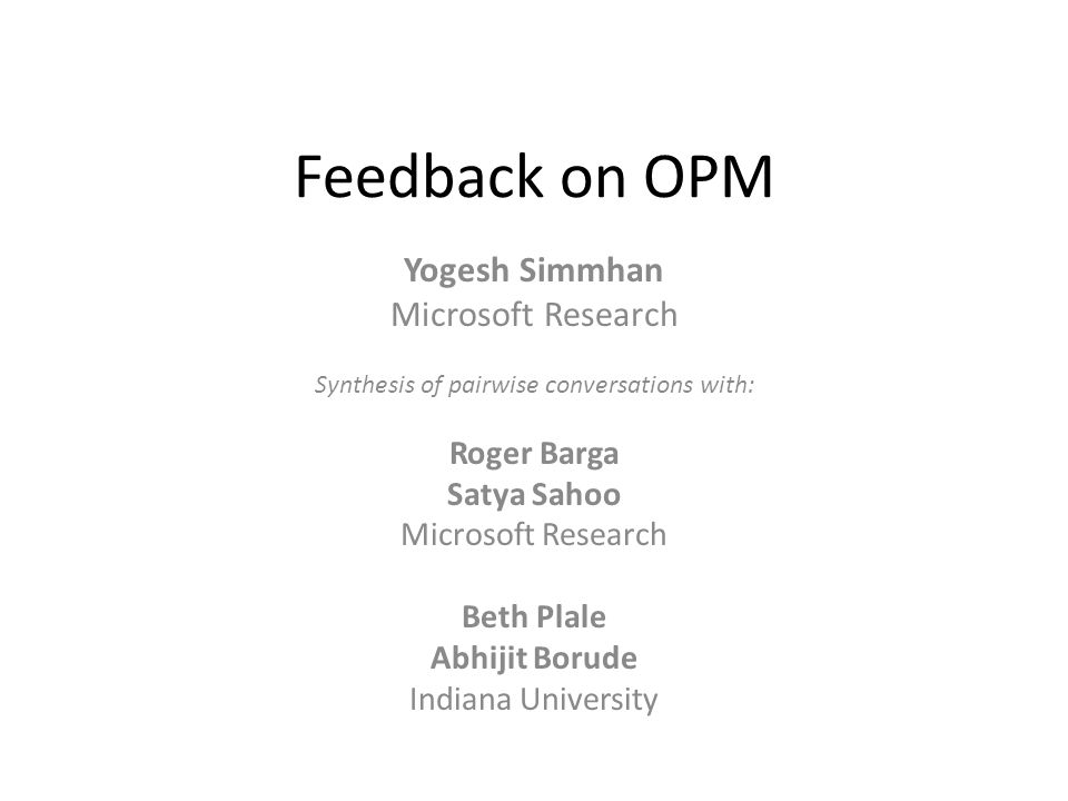 Feedback on OPM Yogesh Simmhan Microsoft Research Synthesis of pairwise conversations with: Roger Barga Satya Sahoo Microsoft Research Beth Plale Abhijit Borude Indiana University