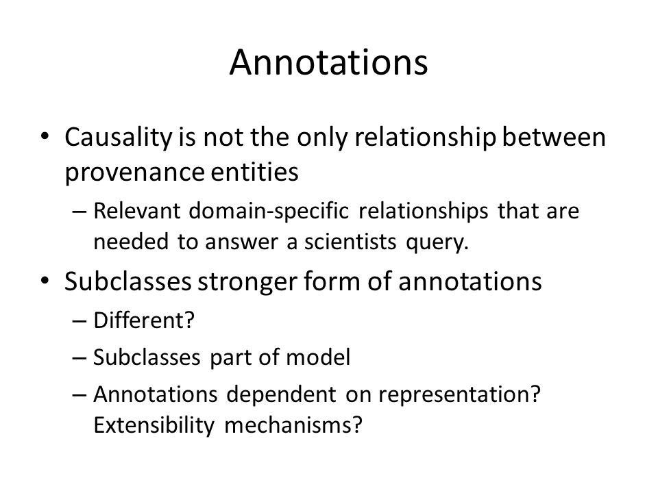 Annotations Causality is not the only relationship between provenance entities – Relevant domain-specific relationships that are needed to answer a scientists query.