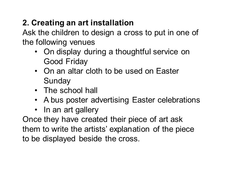 2. Creating an art installation Ask the children to design a cross to put in one of the following venues On display during a thoughtful service on Goo