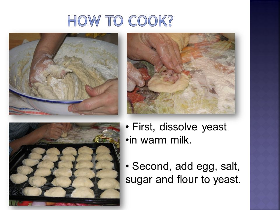 First, dissolve yeast in warm milk. Second, add egg, salt, sugar and flour to yeast.