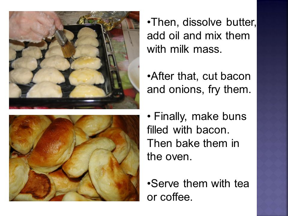 Then, dissolve butter, add oil and mix them with milk mass. After that, cut bacon and onions, fry them. Finally, make buns filled with bacon. Then bak