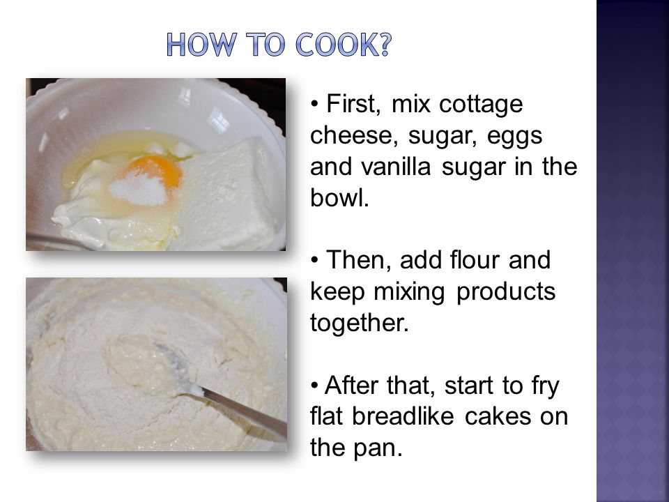 First, mix cottage cheese, sugar, eggs and vanilla sugar in the bowl. Then, add flour and keep mixing products together. After that, start to fry flat