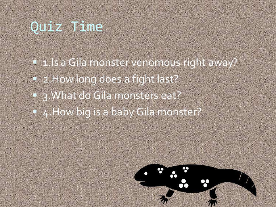 Quiz Time 1.Is a Gila monster venomous right away.
