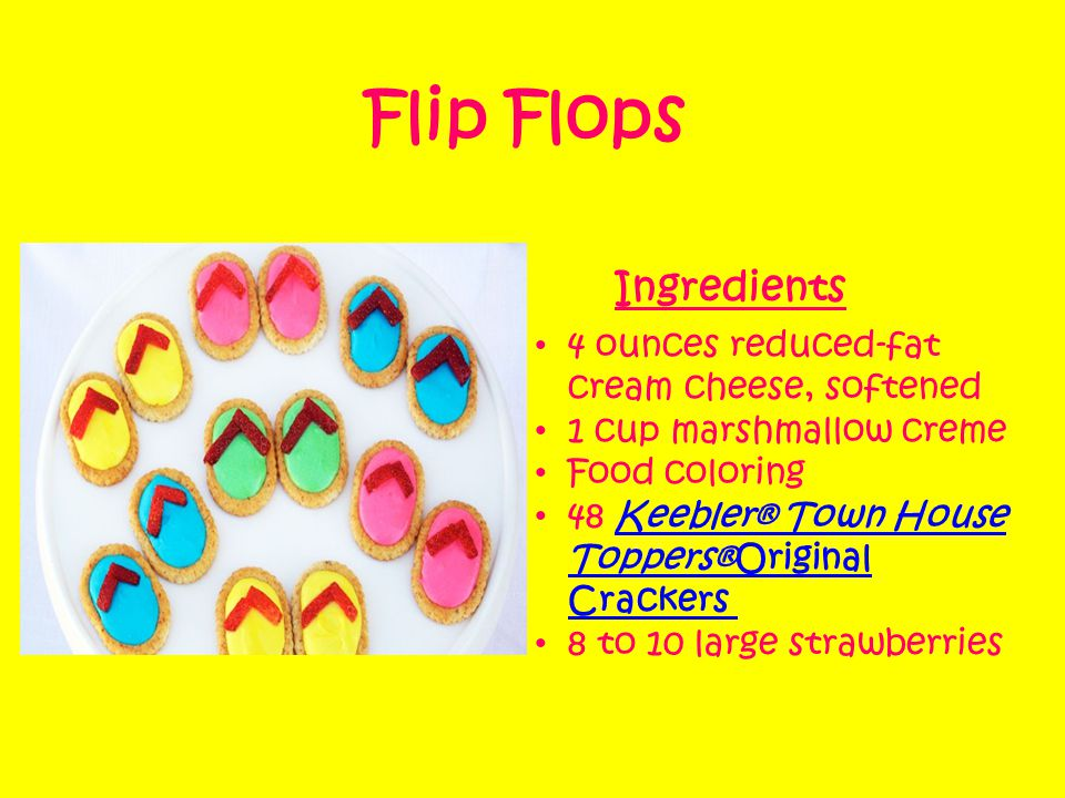 Flip Flops 4 ounces reduced-fat cream cheese, softened 1 cup marshmallow creme Food coloring 48 Keebler® Town House Toppers®Original Crackers Keebler® Town House Toppers®Original Crackers 8 to 10 large strawberries Ingredients
