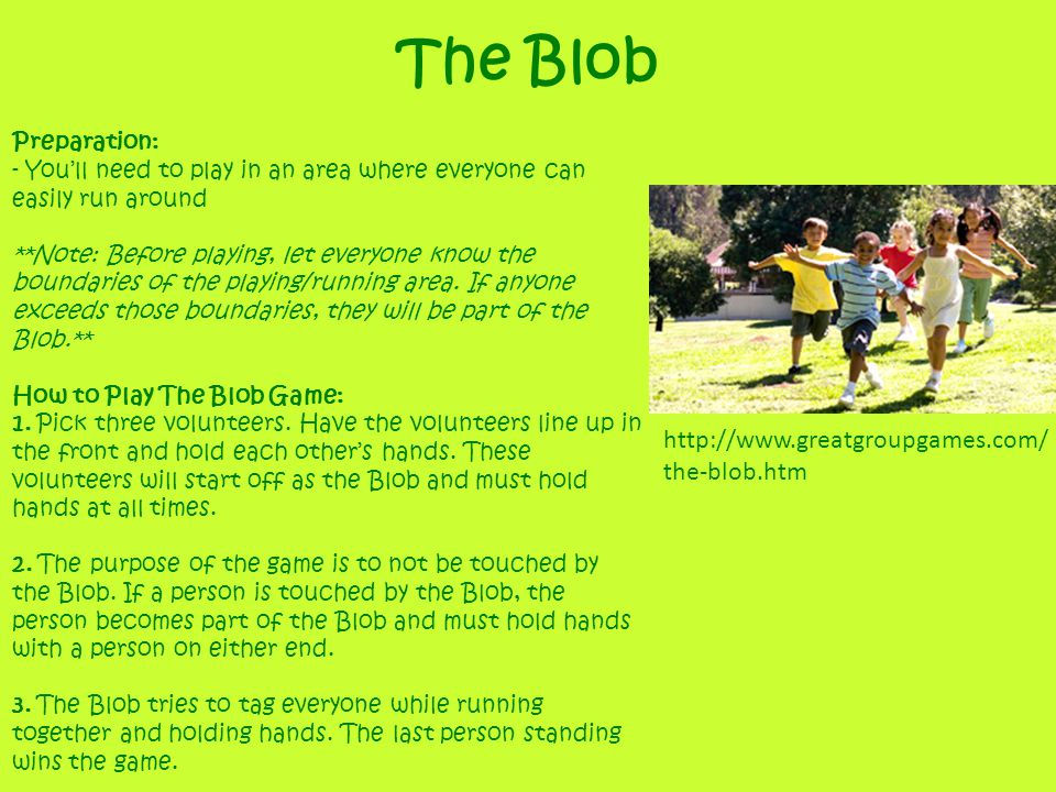 The Blob Preparation: - Youll need to play in an area where everyone can easily run around **Note: Before playing, let everyone know the boundaries of the playing/running area.