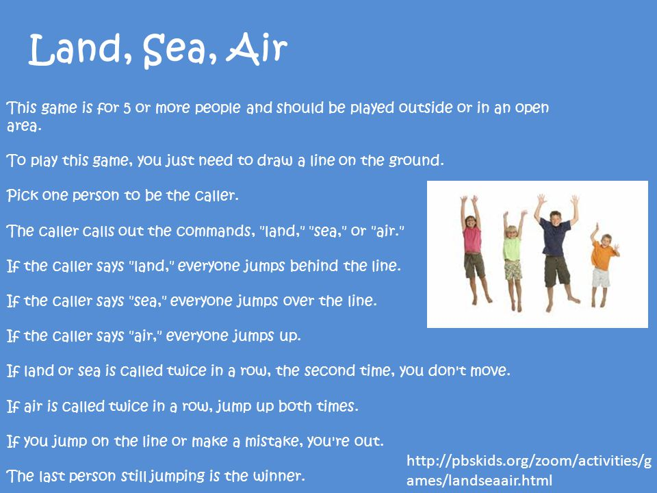 Land, Sea, Air This game is for 5 or more people and should be played outside or in an open area.