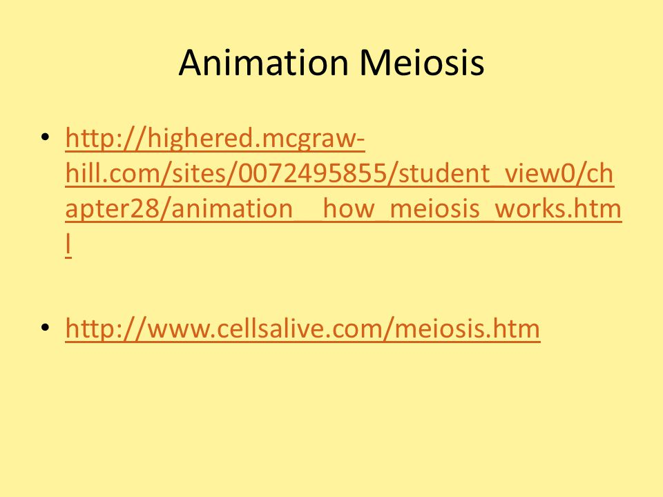 Animation Meiosis http://highered.mcgraw- hill.com/sites/0072495855/student_view0/ch apter28/animation__how_meiosis_works.htm l http://highered.mcgraw- hill.com/sites/0072495855/student_view0/ch apter28/animation__how_meiosis_works.htm l http://www.cellsalive.com/meiosis.htm