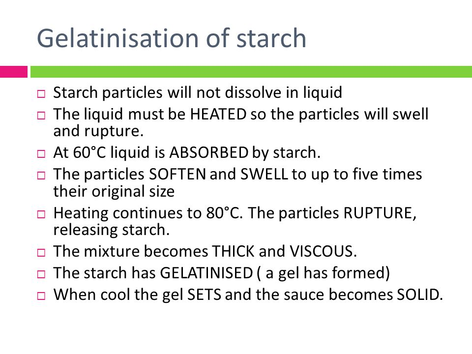 Gelatinisation of starch Starch particles will not dissolve in liquid The liquid must be HEATED so the particles will swell and rupture. At 60°C liqui
