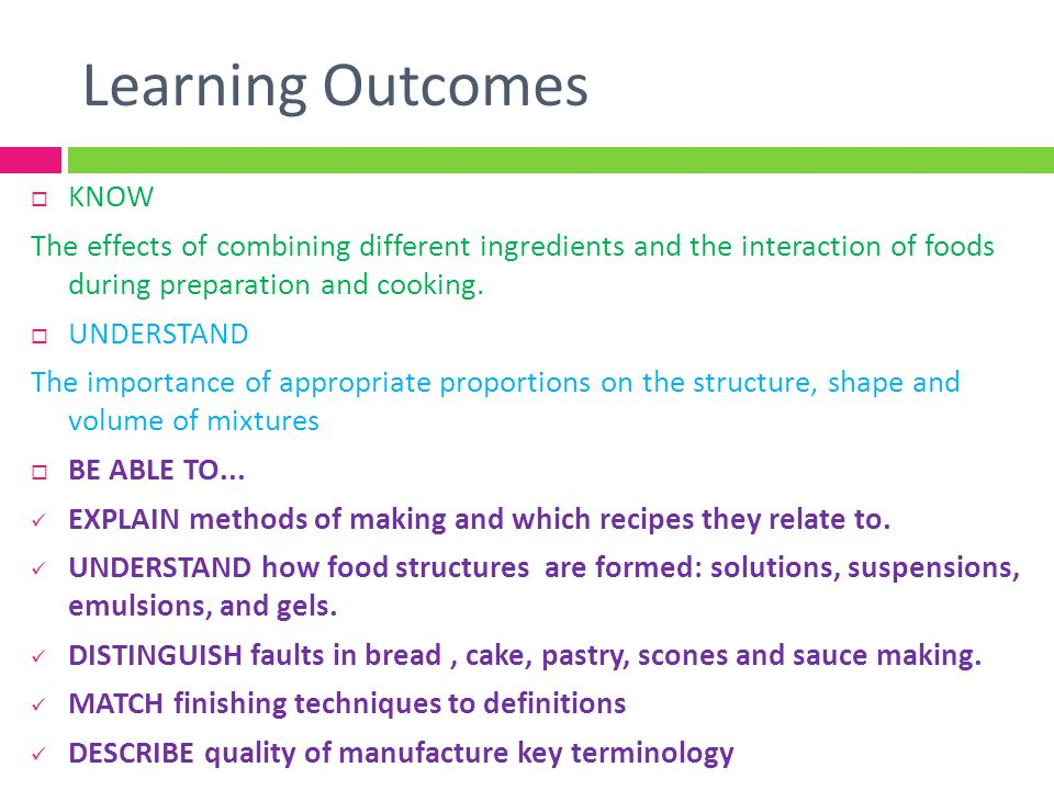 Learning Outcomes KNOW The effects of combining different ingredients and the interaction of foods during preparation and cooking. UNDERSTAND The impo