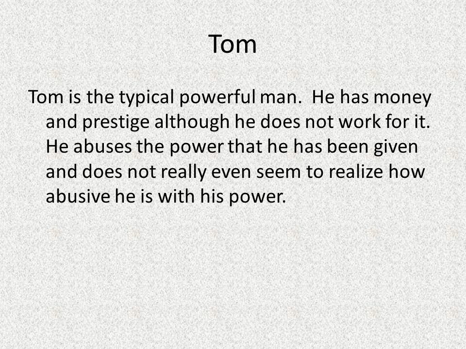 Tom Tom is the typical powerful man. He has money and prestige although he does not work for it. He abuses the power that he has been given and does n
