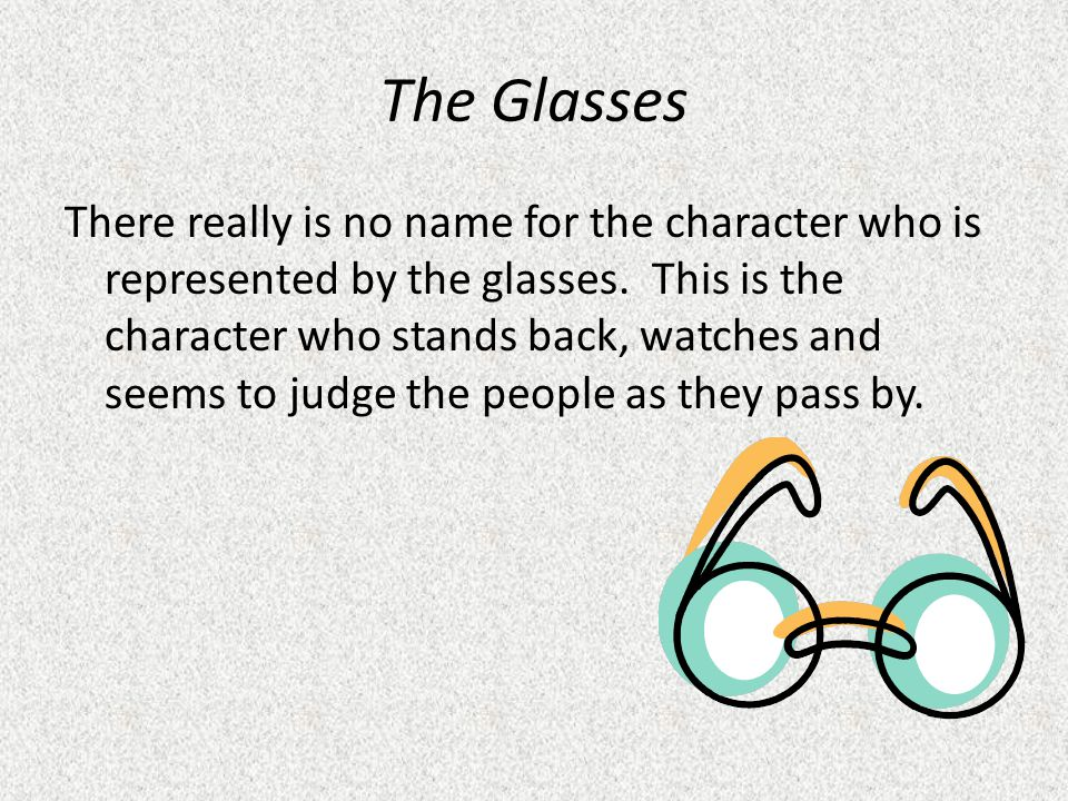 The Glasses There really is no name for the character who is represented by the glasses. This is the character who stands back, watches and seems to j
