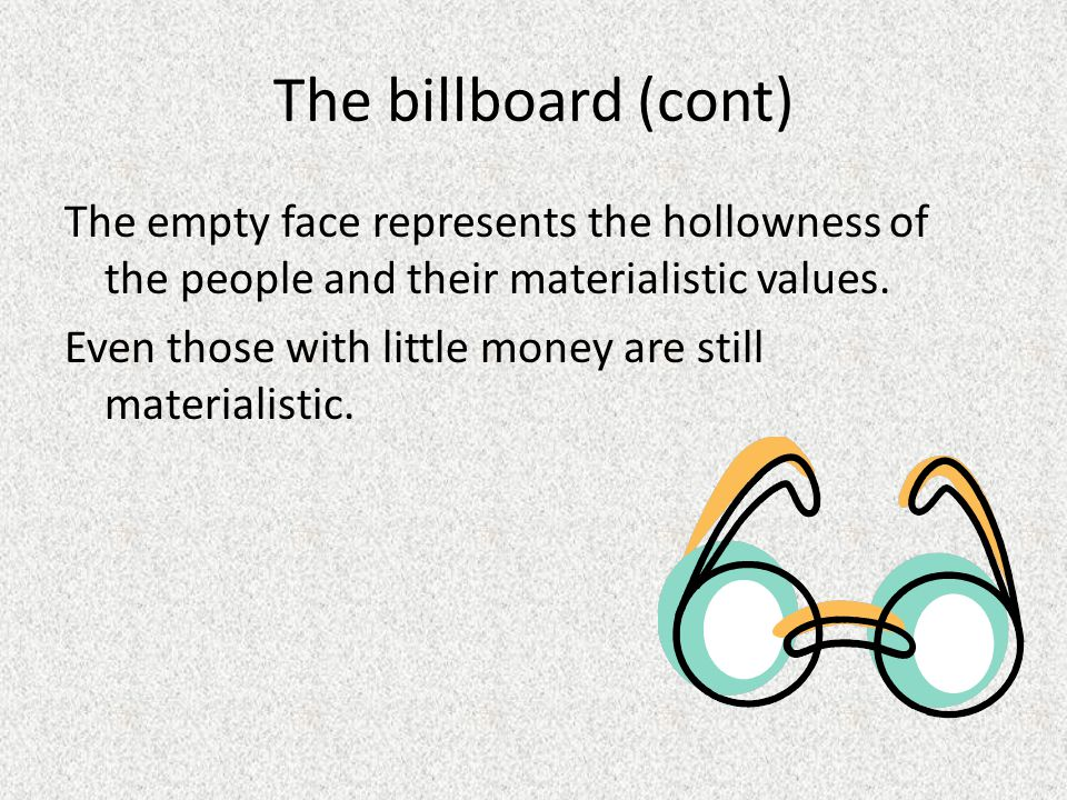 The billboard (cont) The empty face represents the hollowness of the people and their materialistic values. Even those with little money are still mat
