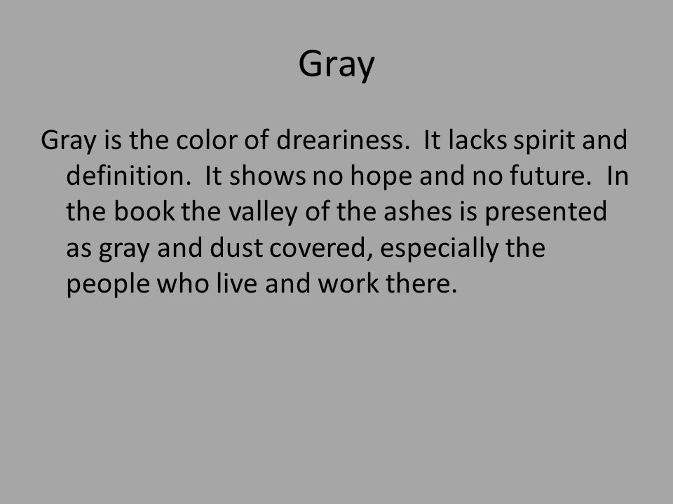 Gray Gray is the color of dreariness. It lacks spirit and definition. It shows no hope and no future. In the book the valley of the ashes is presented