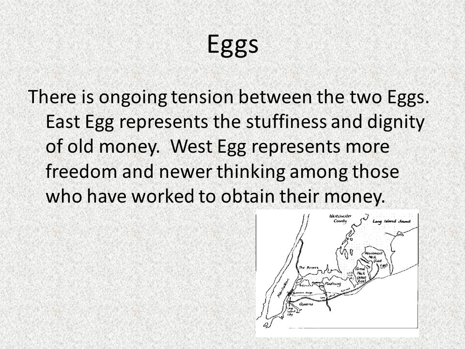 Eggs There is ongoing tension between the two Eggs. East Egg represents the stuffiness and dignity of old money. West Egg represents more freedom and
