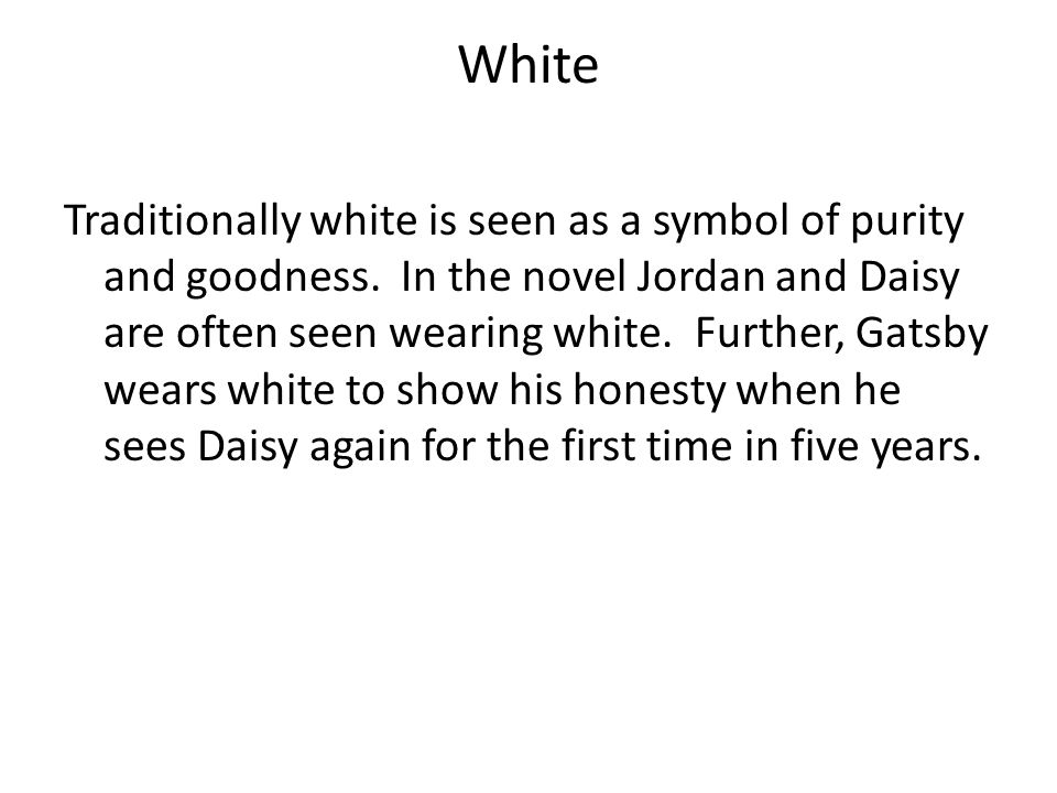 White Traditionally white is seen as a symbol of purity and goodness. In the novel Jordan and Daisy are often seen wearing white. Further, Gatsby wear