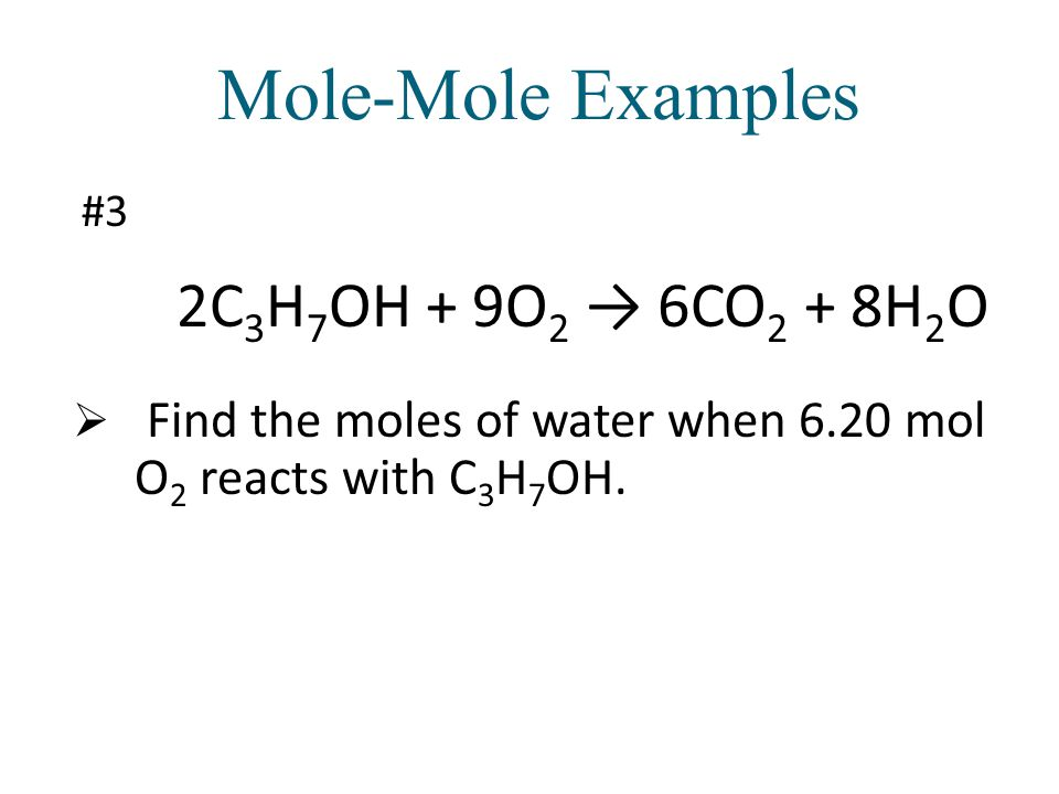 2C 3 H 7 OH + 9O 2 6CO 2 + 8H 2 O Find the moles of water when 6.20 mol O 2 reacts with C 3 H 7 OH.