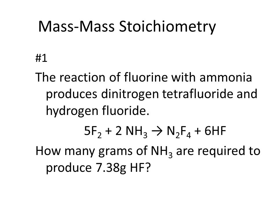 Mass-Mass Stoichiometry #1 The reaction of fluorine with ammonia produces dinitrogen tetrafluoride and hydrogen fluoride.