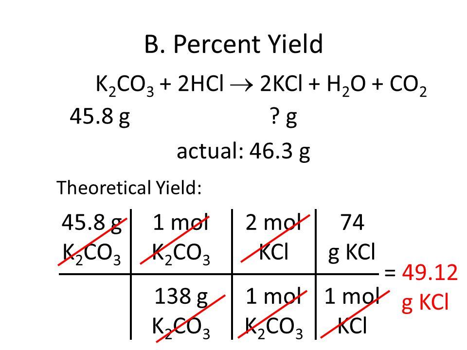 B. Percent Yield 45.8 g K 2 CO 3 1 mol K 2 CO 3 138 g K 2 CO 3 = 49.12 g KCl 2 mol KCl 1 mol K 2 CO 3 74 g KCl 1 mol KCl K 2 CO 3 + 2HCl 2KCl + H 2 O