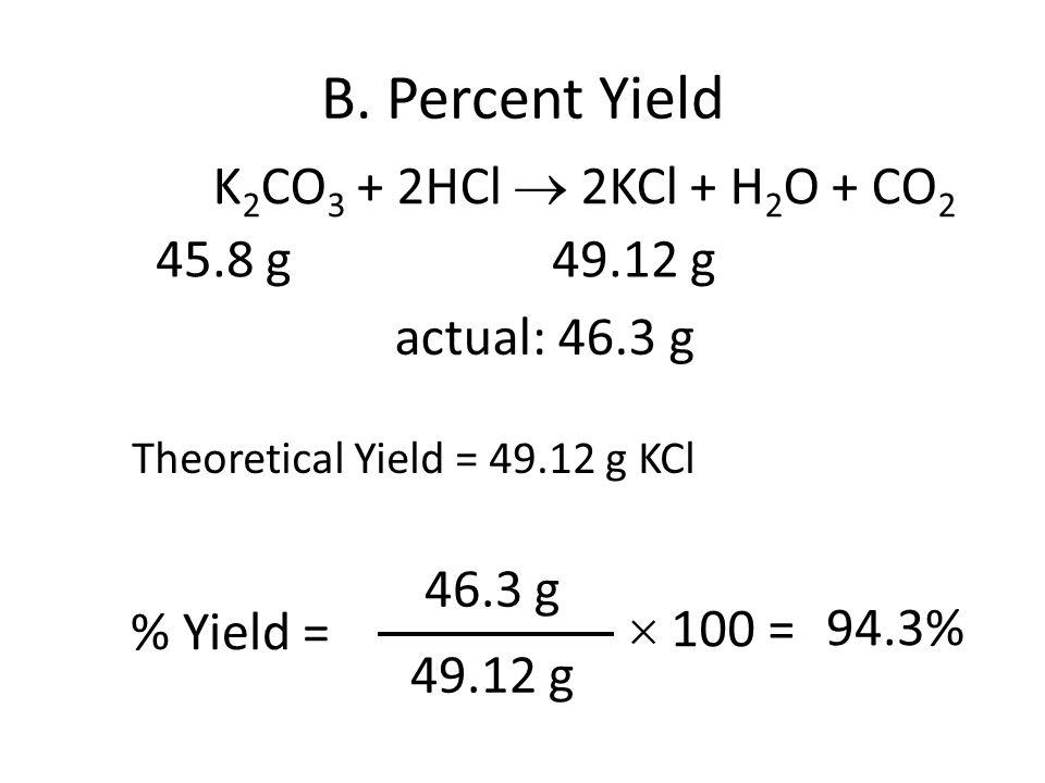 B. Percent Yield Theoretical Yield = 49.12 g KCl % Yield = 46.3 g 49.12 g 100 = 94.3% K 2 CO 3 + 2HCl 2KCl + H 2 O + CO 2 45.8 g49.12 g actual: 46.3 g