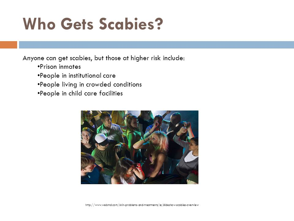 Who Gets Scabies? Anyone can get scabies, but those at higher risk include: Prison inmates People in institutional care People living in crowded condi