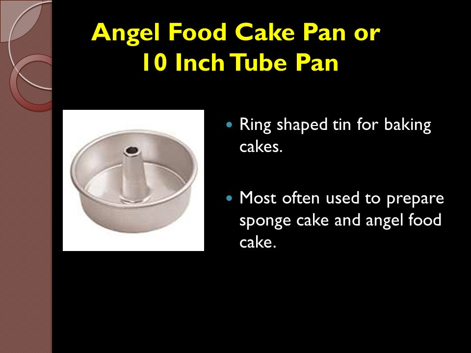 Angel Food Cake Pan or 10 Inch Tube Pan Ring shaped tin for baking cakes. Most often used to prepare sponge cake and angel food cake.