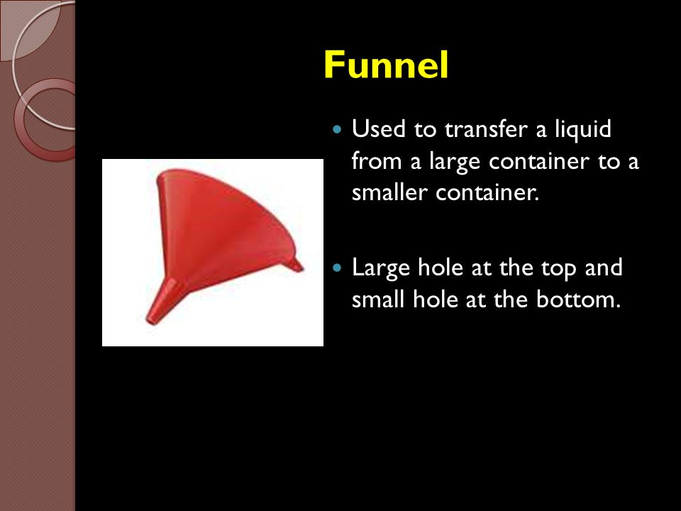 Funnel Used to transfer a liquid from a large container to a smaller container. Large hole at the top and small hole at the bottom.