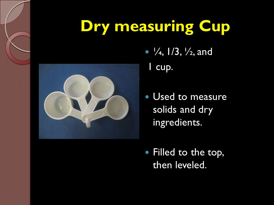 Dry measuring Cup ¼, 1/3, ½, and 1 cup. Used to measure solids and dry ingredients. Filled to the top, then leveled.