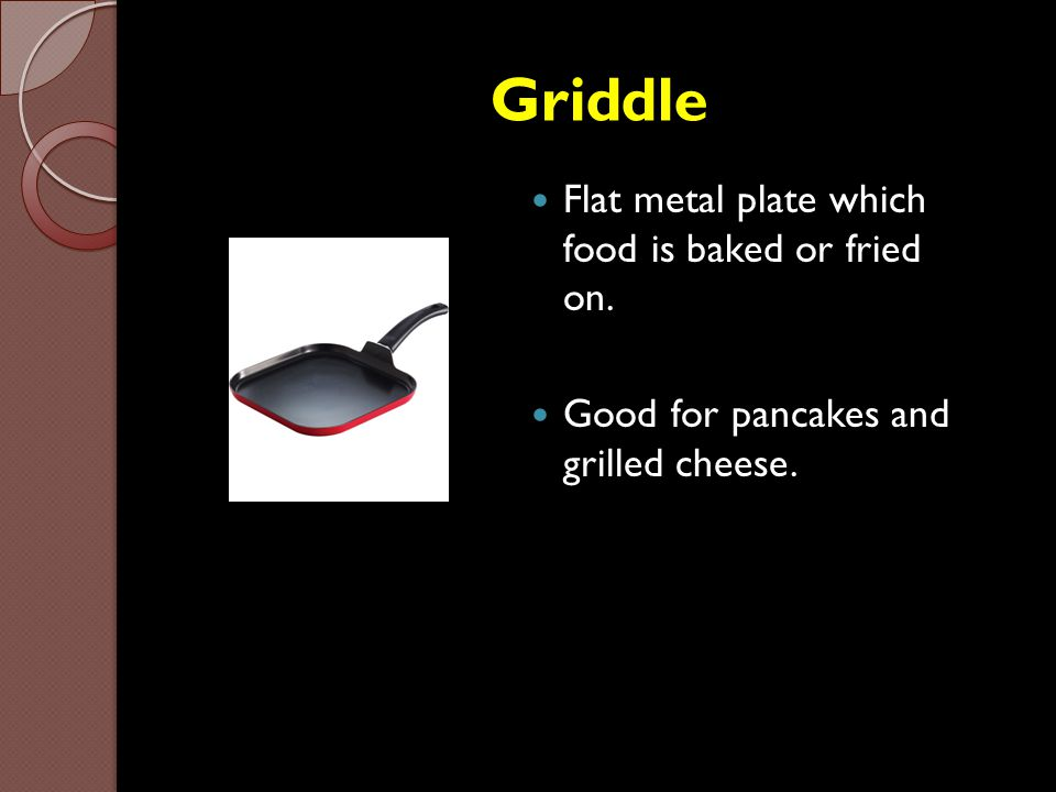 Griddle Flat metal plate which food is baked or fried on. Good for pancakes and grilled cheese.