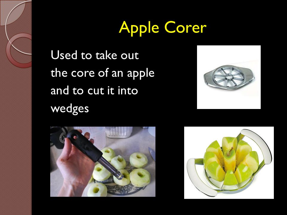 Apple Corer Used to take out the core of an apple and to cut it into wedges