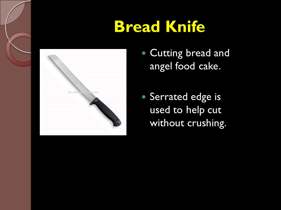 Bread Knife Cutting bread and angel food cake. Serrated edge is used to help cut without crushing.
