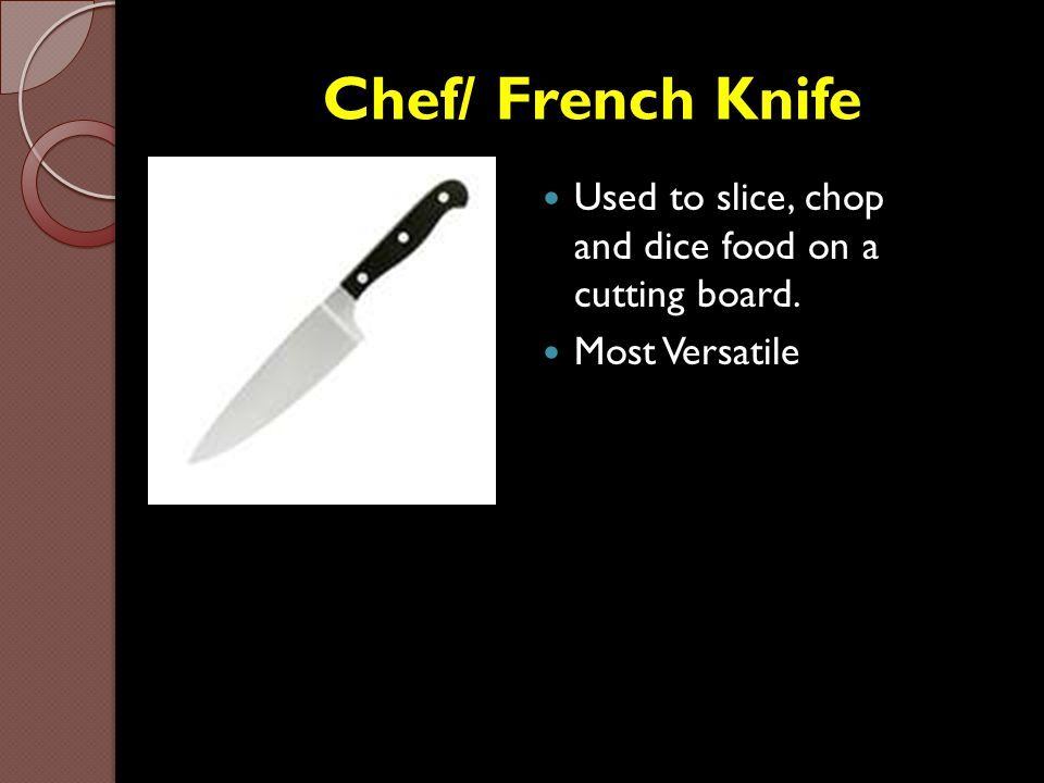 Chef/ French Knife Used to slice, chop and dice food on a cutting board. Most Versatile