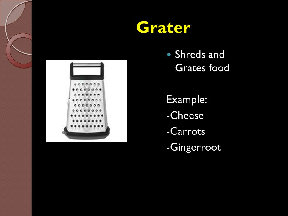 Grater Shreds and Grates food Example: -Cheese -Carrots -Gingerroot