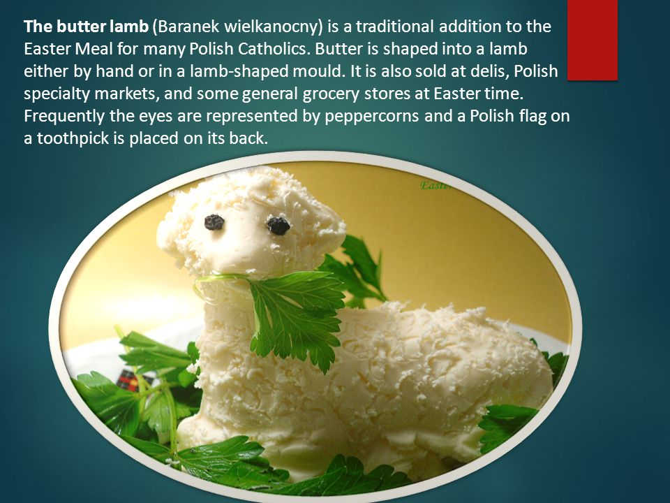 The butter lamb (Baranek wielkanocny) is a traditional addition to the Easter Meal for many Polish Catholics.