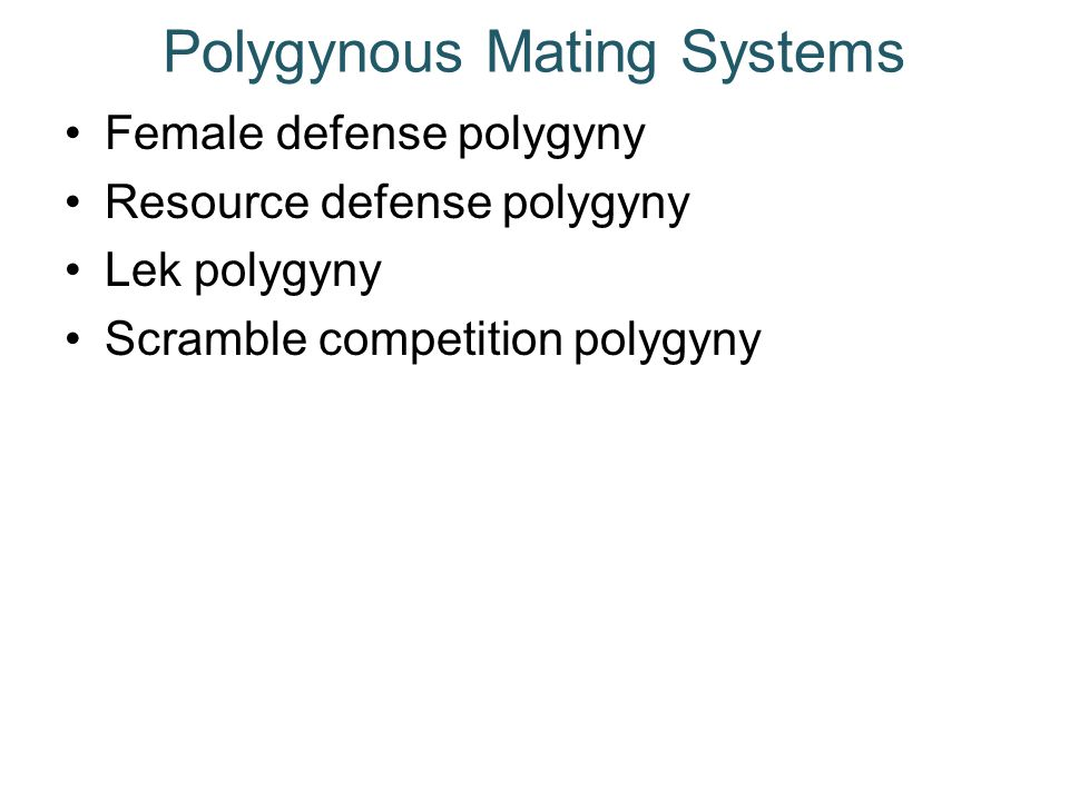 Polygynous Mating Systems Female defense polygyny Resource defense polygyny Lek polygyny Scramble competition polygyny