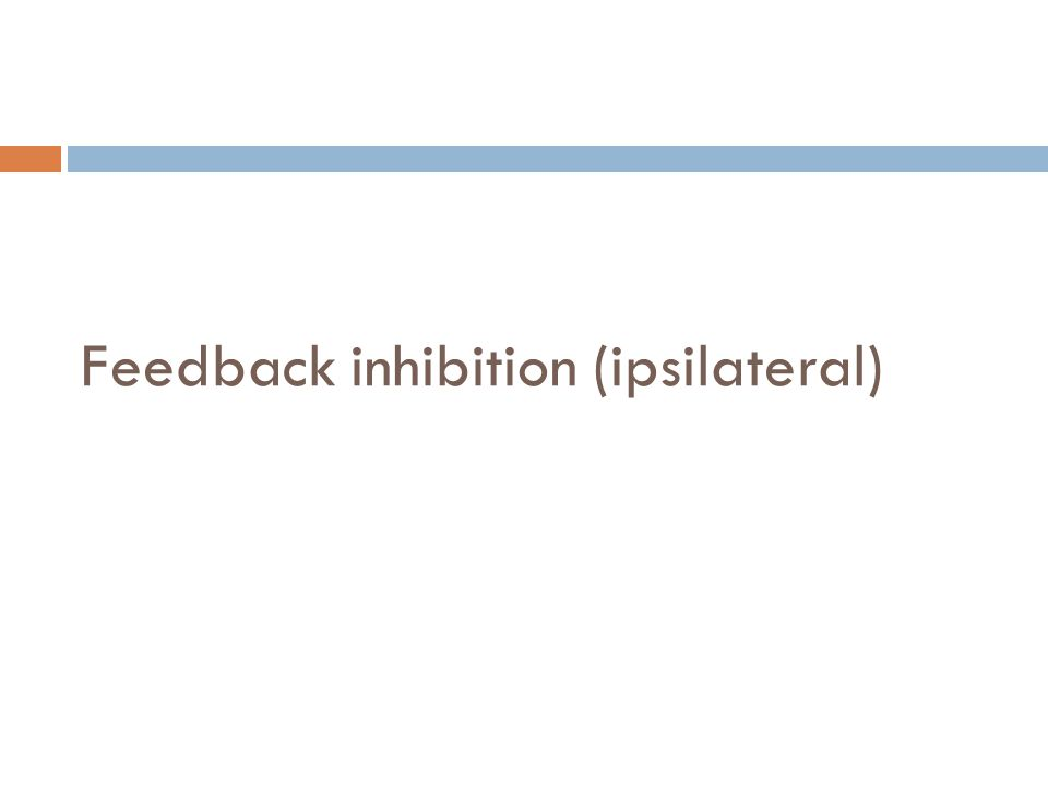 Feedback inhibition (ipsilateral)