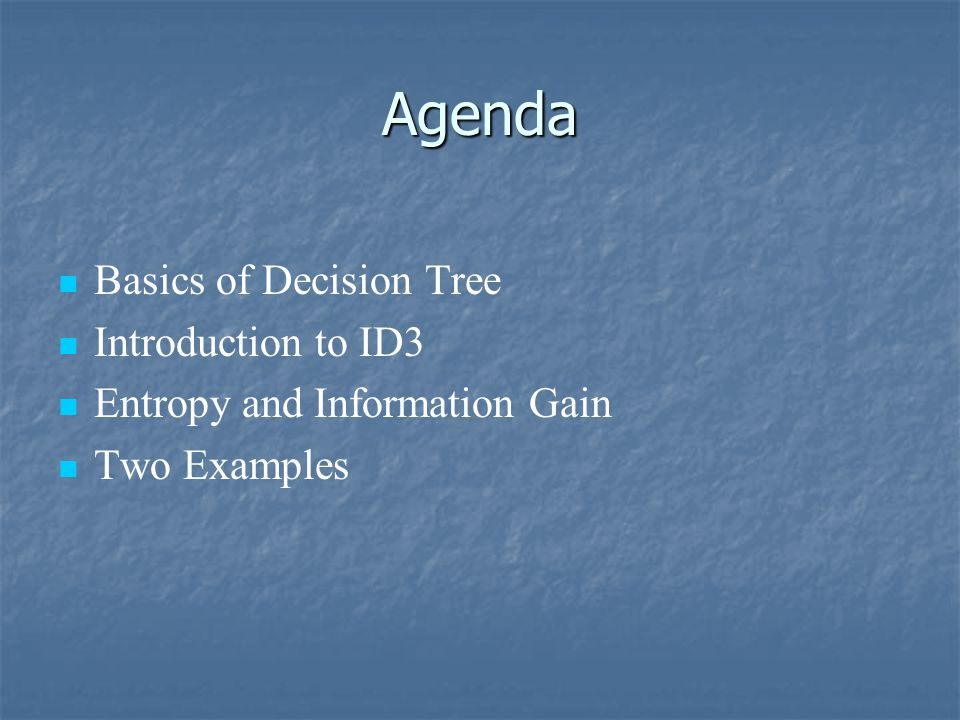 Agenda Basics of Decision Tree Introduction to ID3 Entropy and Information Gain Two Examples