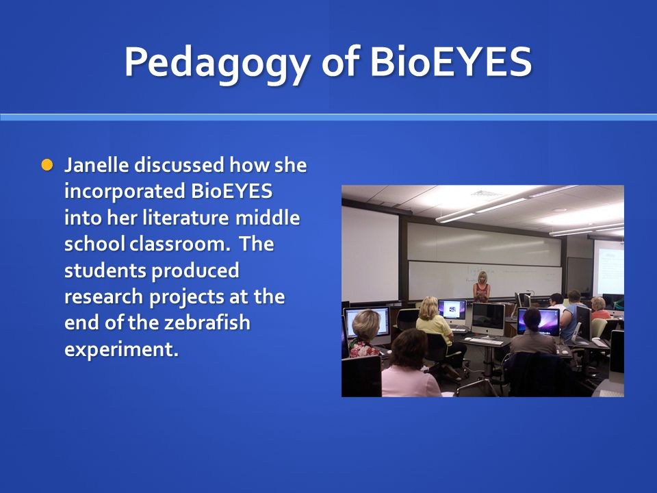 Pedagogy of BioEYES Janelle discussed how she incorporated BioEYES into her literature middle school classroom.