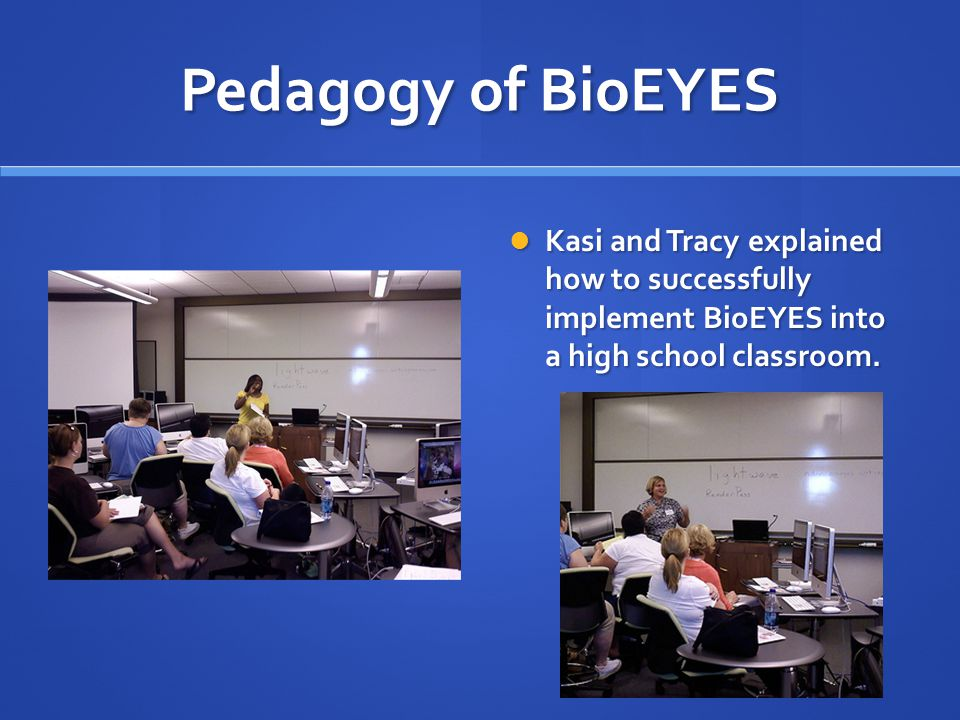 Pedagogy of BioEYES Kasi and Tracy explained how to successfully implement BioEYES into a high school classroom.