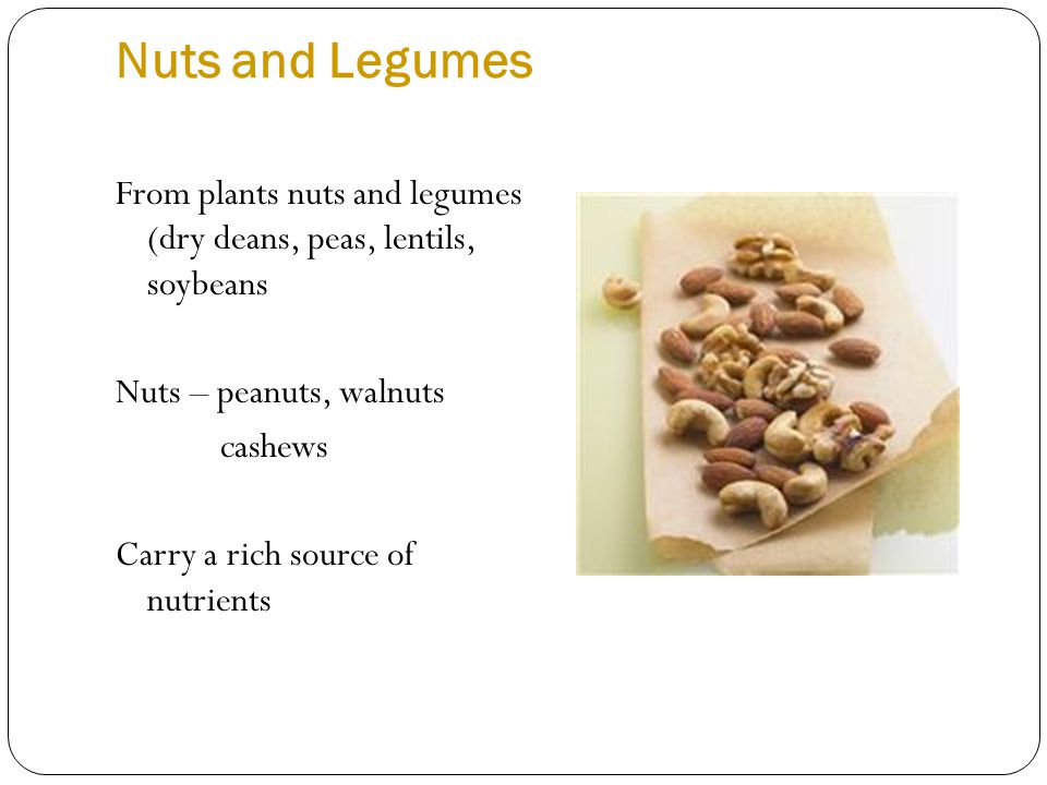 Nuts and Legumes From plants nuts and legumes (dry deans, peas, lentils, soybeans Nuts – peanuts, walnuts cashews Carry a rich source of nutrients