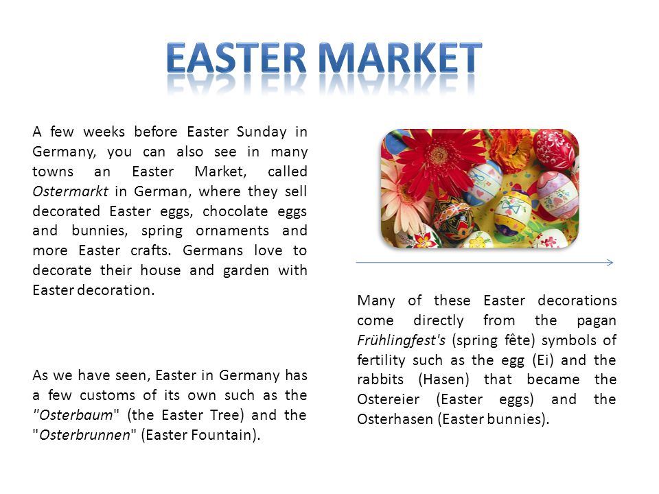 A few weeks before Easter Sunday in Germany, you can also see in many towns an Easter Market, called Ostermarkt in German, where they sell decorated E