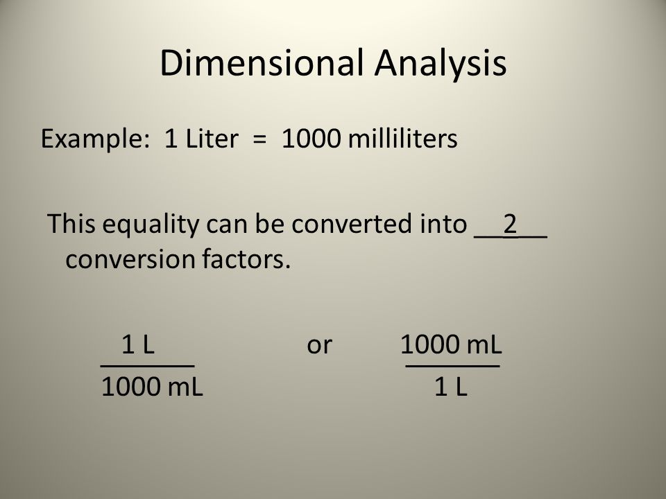 Dimensional Analysis Example: 1 Liter = 1000 milliliters This equality can be converted into __2__ conversion factors. 1 Lor 1000 mL 1000 mL 1 L
