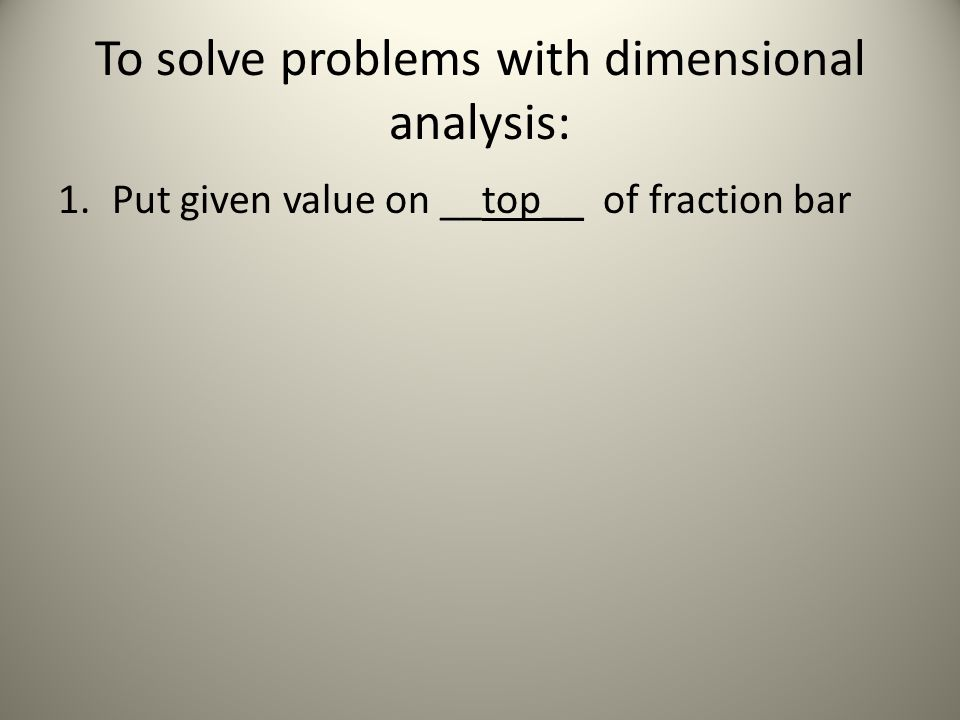 To solve problems with dimensional analysis: 1.Put given value on __top__ of fraction bar