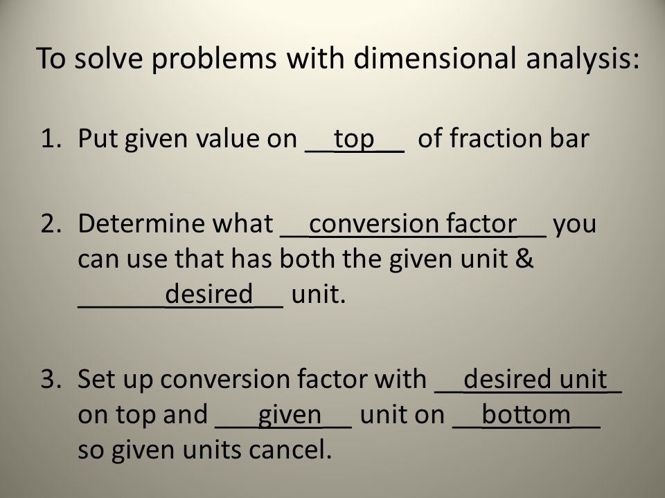 To solve problems with dimensional analysis: 1.Put given value on __top__ of fraction bar 2.Determine what __conversion factor__ you can use that has