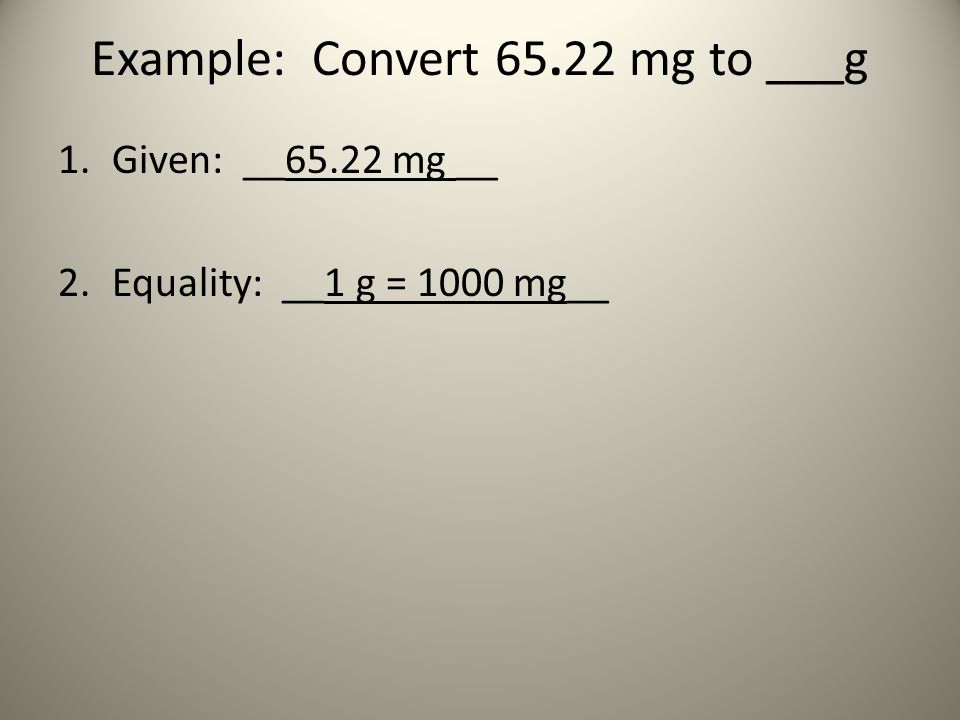 Example: Convert 65.22 mg to ___g 1.Given: __65.22 mg __ 2.Equality: __1 g = 1000 mg__