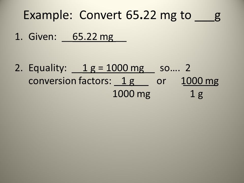 Example: Convert 65.22 mg to ___g 1.Given: __65.22 mg __ 2.Equality: __1 g = 1000 mg__ so…. 2 conversion factors: 1 g or 1000 mg 1000 mg 1 g