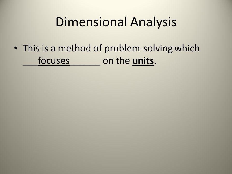 Dimensional Analysis This is a method of problem-solving which ___focuses______ on the units.