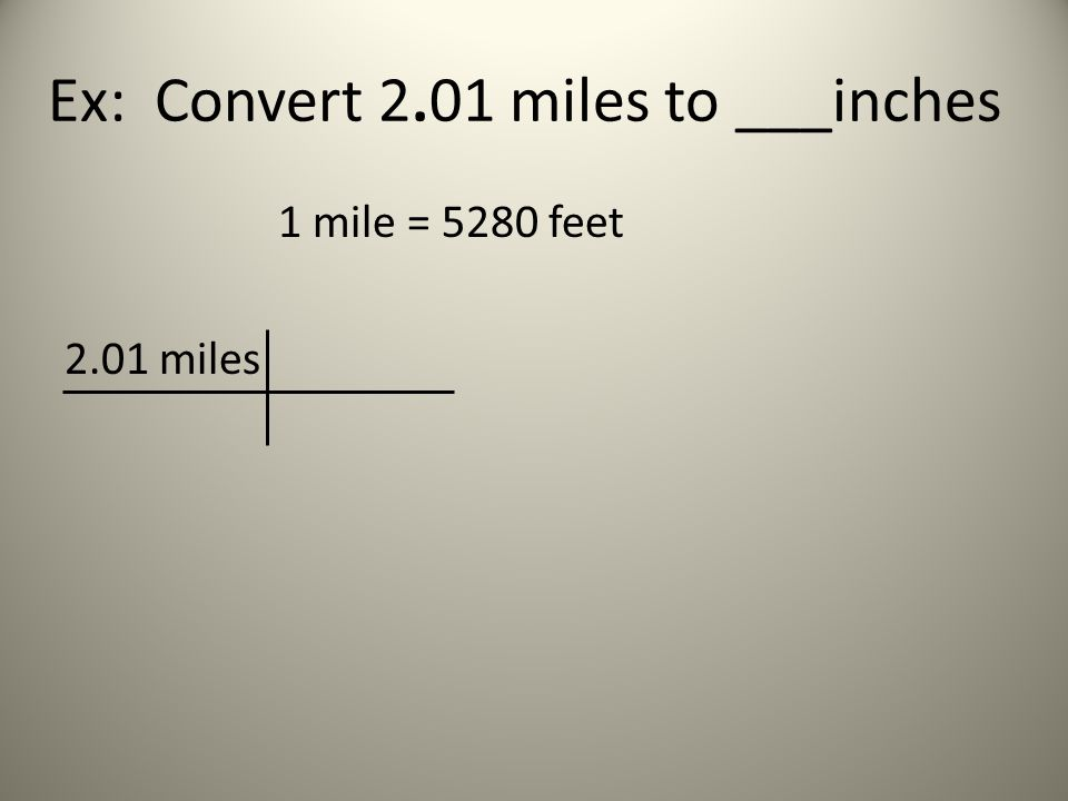 Ex: Convert 2.01 miles to ___inches 1 mile = 5280 feet 2.01 miles