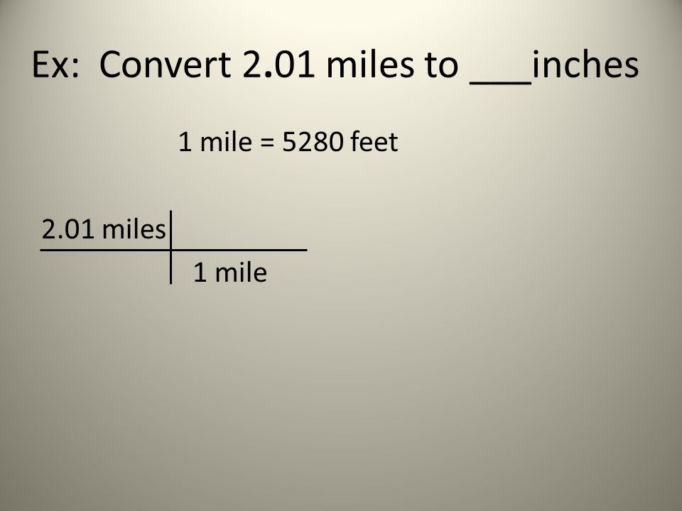 Ex: Convert 2.01 miles to ___inches 1 mile = 5280 feet 2.01 miles 1 mile