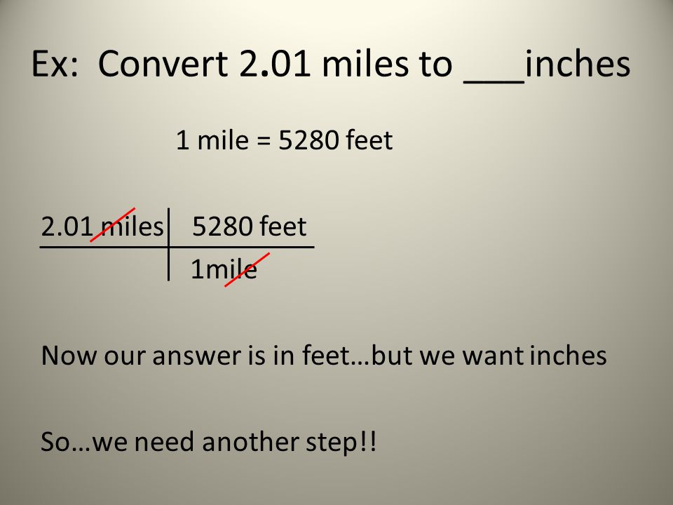 Ex: Convert 2.01 miles to ___inches 1 mile = 5280 feet 2.01 miles 5280 feet 1mile Now our answer is in feet…but we want inches So…we need another step