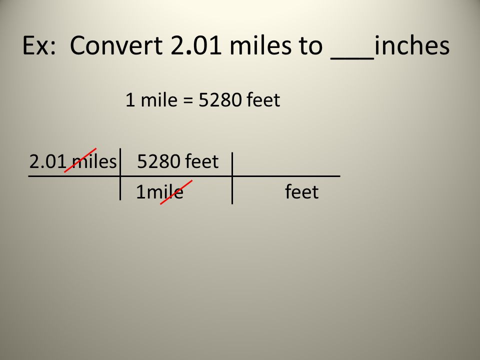 Ex: Convert 2.01 miles to ___inches 1 mile = 5280 feet 2.01 miles 5280 feet 1mile feet